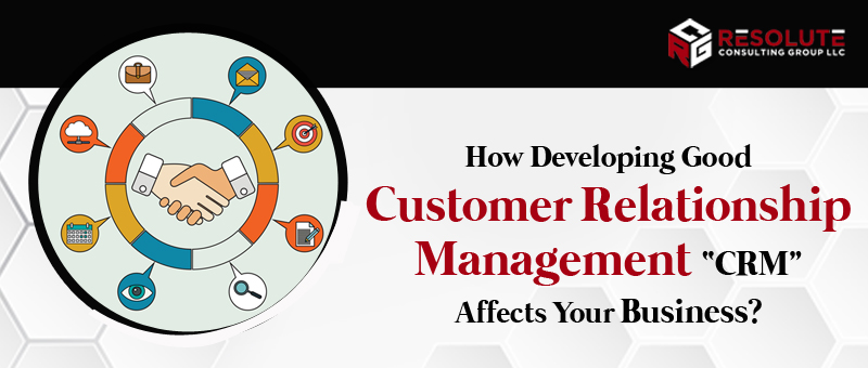 """How Developing Good Customer Relationship Management """"CRM"""" Affects Your Business?"""