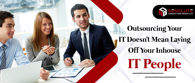 Outsourcing Your IT Doesn't Mean Laying Off Your Inhouse IT People