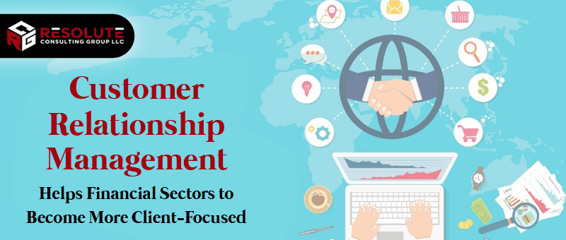 Customer Relationship Management Helps Financial Sectors to Become More Client-Focused