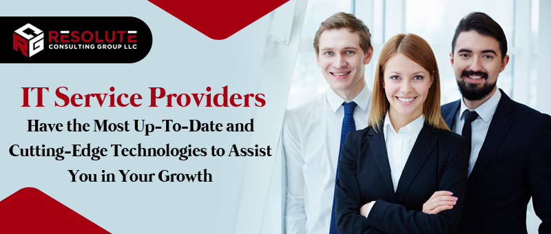 IT Service Providers Have the Most Up-To-Date and Cutting-Edge Technologies to Assist You in Your Growth