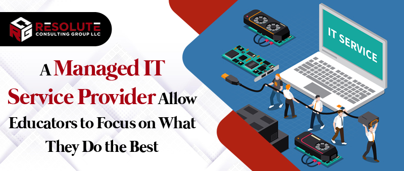 A Managed IT Service Provider Allow Educators to Focus on What They Do the Best