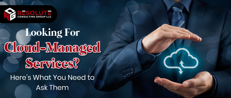 Looking For Cloud-Managed Services? Here's What You Need to Ask Them