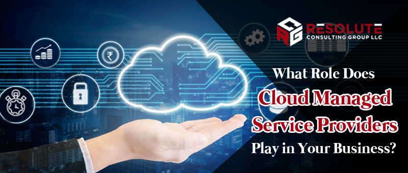 What Role Does Cloud Managed Service Providers Play in Your Business?